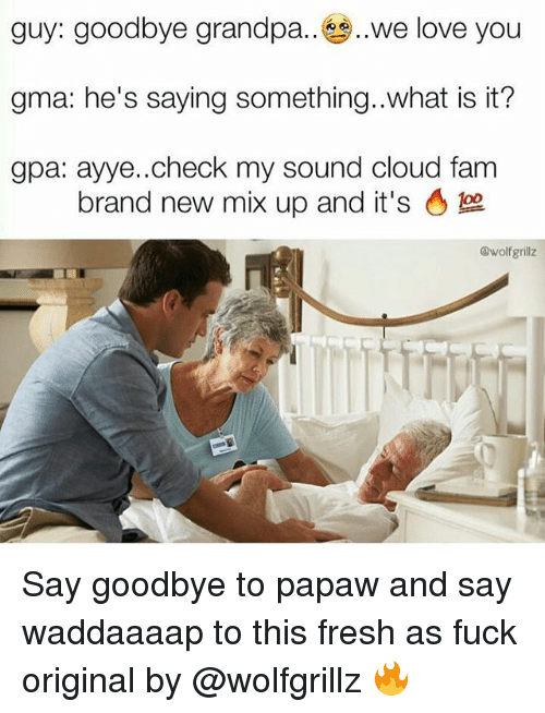 branding: guy: goodbye grandpa.. ,,we love you  gma: he's saying something..what is it?  gpa: ayye..check my sound cloud fam  brand new mix up and it's。  @wolfgrillz Say goodbye to papaw and say waddaaaap to this fresh as fuck original by @wolfgrillz 🔥