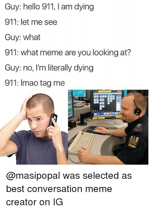 meme creator: Guy: hello 911, I am dying  911: let me see  Guy: what  911: what meme are you looking at?  Guy: no, I'm literally dying  911: Imao tag me @masipopal was selected as best conversation meme creator on IG
