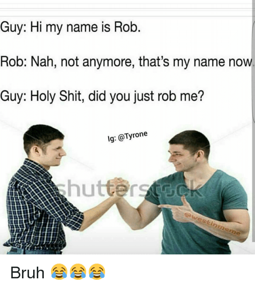 Funny, Tyrone, and Holy Shit: Guy: Hi my name is Rob  Rob: Nah, not anymore, that's my name now.  Guy: Holy Shit, did you just rob me?  lg: @Tyrone  awestinmeme Bruh 😂😂😂