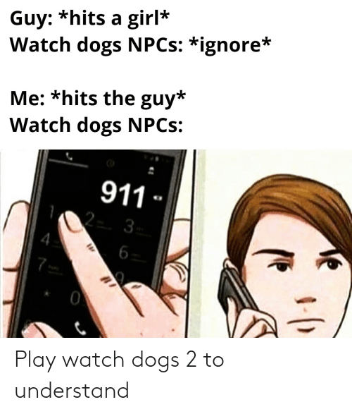 Dogs, Girl, and Watch: Guy: *hits a girl*  Watch dogs NPCS: *ignore*  Me: *hits the guy*  Watch dogs NPCS:  911  3  0 Play watch dogs 2 to understand