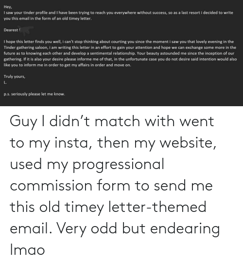 insta: Guy I didn't match with went to my insta, then my website, used my progressional commission form to send me this old timey letter-themed email. Very odd but endearing lmao