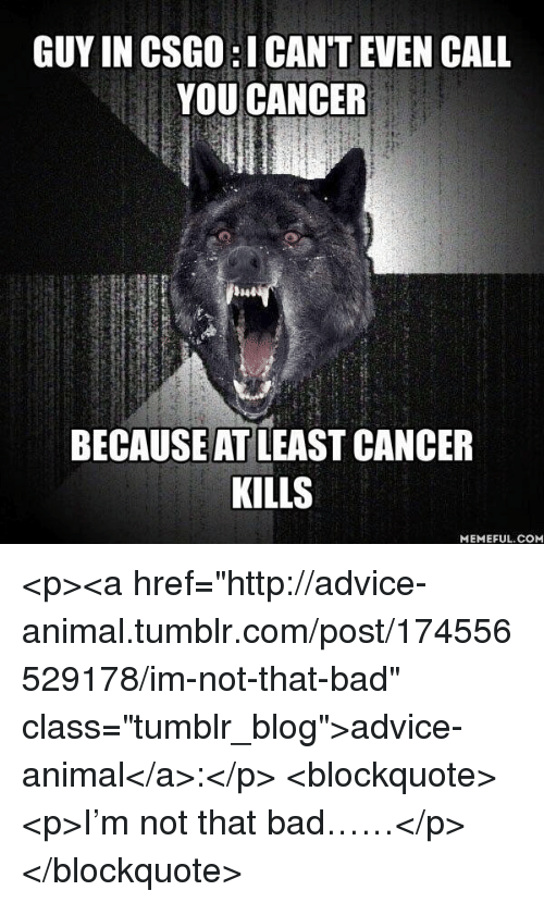 "Advice, Bad, and Tumblr: GUY IN CSGO:I CANT EVEN CALL  YOU CANCER  BECAUSE AT LEAST CANCER  KILLS  MEMEFUL.CONM <p><a href=""http://advice-animal.tumblr.com/post/174556529178/im-not-that-bad"" class=""tumblr_blog"">advice-animal</a>:</p>  <blockquote><p>I'm not that bad……</p></blockquote>"