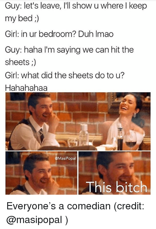 Funny, Girl, and Haha: Guy: let's leave, I'll show u where l keep  my bed ;)  Girl: in ur bedroom? Duh Imao  Guy: haha I'm saying we can hit the  sheets ;)  Girl: what did the sheets do to u?  Hahahahaa  MasiPopal  This bit Everyone's a comedian (credit: @masipopal )
