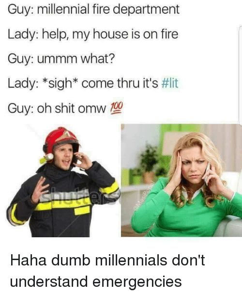 Dumb, Fire, and It's Lit: Guy: millennial fire department  Lady: help, my house is on fire  Guy: ummm what?  Lady: *sigh* come thru it's #lit  Guy: oh shit omw T0