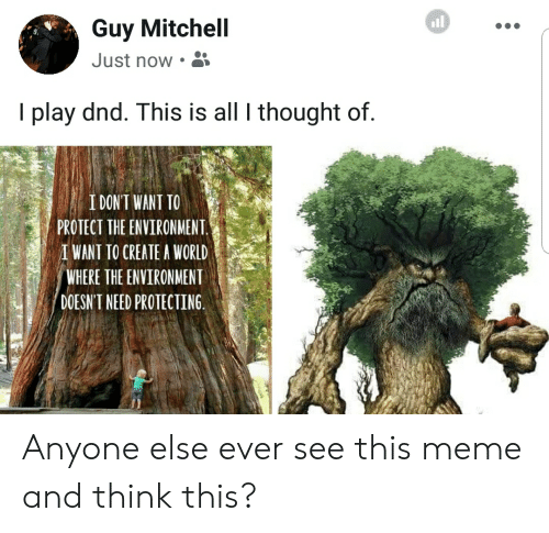 Meme, World, and DnD: Guy Mitchell  Just now  I play dnd. This is all I thought of  I DON'T WANT TO  PROTECT THE ENVIRONMENT  IWANT TO CREATE A WORLD  WHERE THE ENVIRONMENT  DOESN'T NEED PROTECTING Anyone else ever see this meme and think this?
