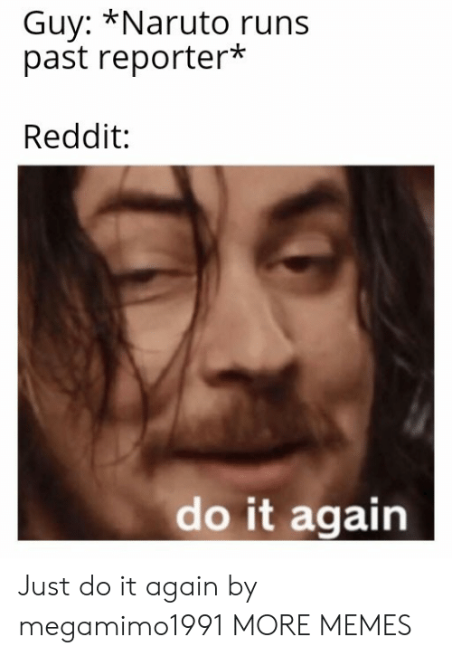 Just do it: Guy: *Naruto runs  past reporter*  Reddit:  do it again Just do it again by megamimo1991 MORE MEMES