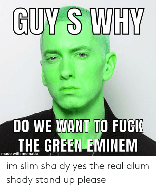 Guy S Why Do We Want To Fuck The Green Eminem Made With Mematic Im Slim Sha Dy Yes The Real Alum Shady Stand Up Please Eminem Meme On Conservative Memes