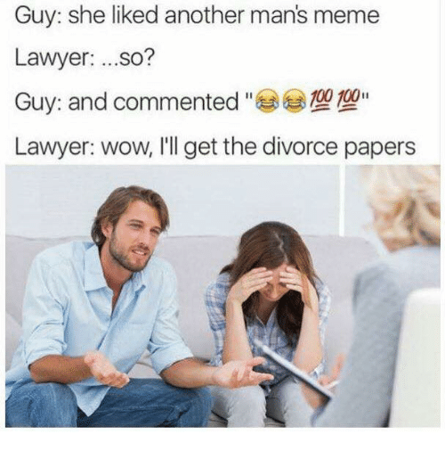 Manly Meme: Guy: she liked another man's meme  Lawyer  ...so?  00 100  Guy: and commented  Lawyer: wow, I'll get the divorce papers