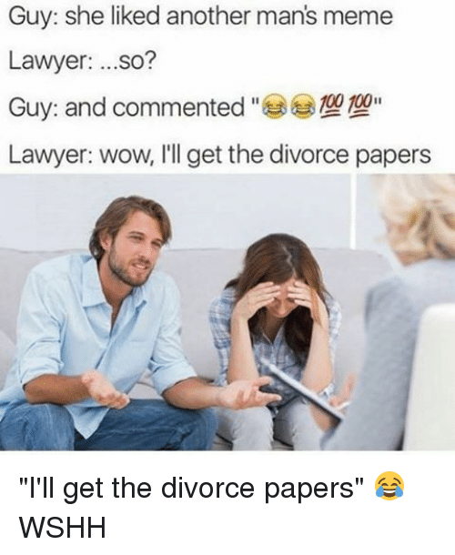 "Manly Meme: Guy: she liked another man's meme  Lawyer  ...so?  00 100  Guy: and commented  Lawyer: wow, I'll get the divorce papers ""I'll get the divorce papers"" 😂 WSHH"