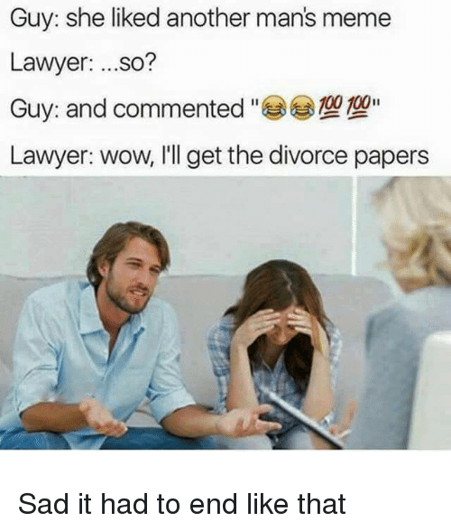 Manly Meme: Guy: she liked another man's meme  Lawyer  so?  00II  Lawyer: wow, I'll get the divorce papers Sad it had to end like that