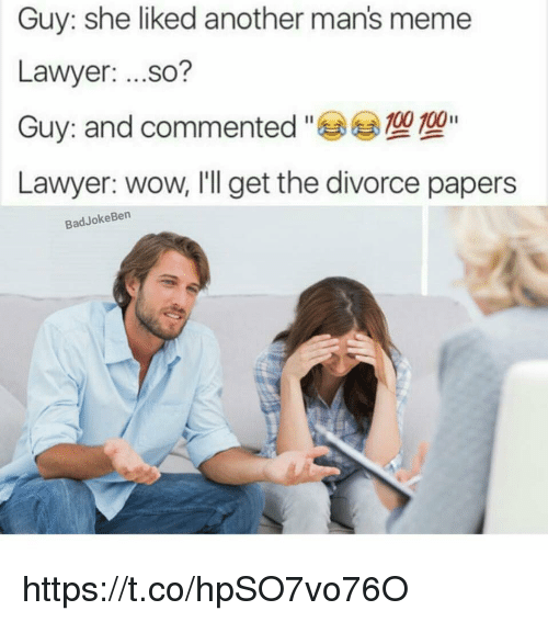 Manly Meme: Guy: she liked another man's meme  Lawyer:  ...so?  100 100  Guy: and commented  Lawyer: wow, I'll get the divorce papers  Bad Joke Ben https://t.co/hpSO7vo76O