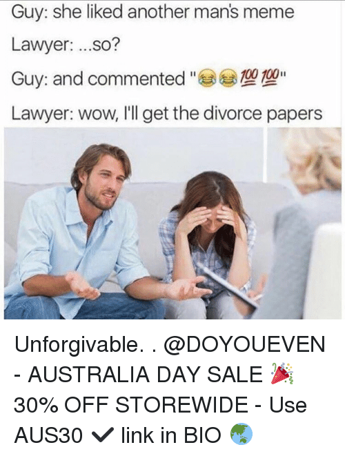 Manly Meme: Guy: she liked another man's meme  Lawyer  ...so?  100 100  Guy: and commented  Lawyer: wow, I'll get the divorce papers Unforgivable. . @DOYOUEVEN - AUSTRALIA DAY SALE 🎉 30% OFF STOREWIDE - Use AUS30 ✔️ link in BIO 🌏