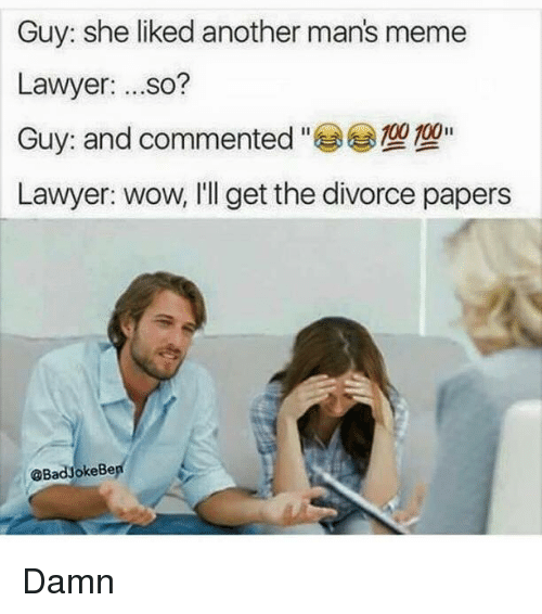 Manly Meme: Guy: she liked another mans meme  Lawyer  so?  100 100  Guy: and commented  Lawyer: wow, I'll get the divorce papers  @BadyokeBe Damn