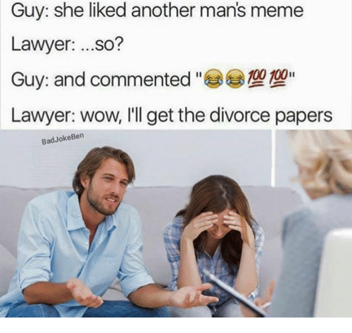 Manly Meme: Guy: she liked another man's meme  Lawyer  ...so?  100 100  Guy: and commented  Lawyer: wow, I'll get the divorce papers  Bad Joke Ben