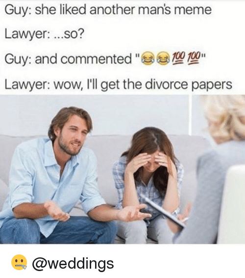 Manly Meme: Guy: she liked another mans meme  Lawyer  ...so?  100 100  Guy and commented  Lawyer: wow, I'll get the divorce papers 🤐 @weddings