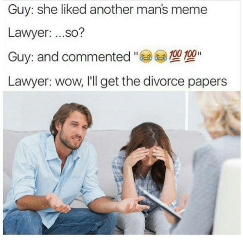 Manly Meme: Guy: she liked another mans meme  Lawyer  ...so?  Guy: and commented  100  Lawyer: wow, I'll get the divorce papers