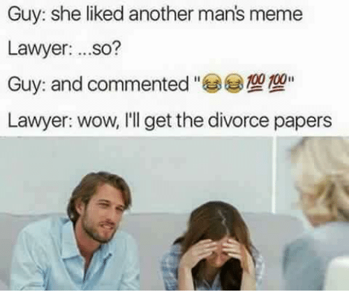 Manly Meme: Guy: she liked another man's meme  Lawyer  ...so?  Guy and commented  Lawyer: wow, I'll get the divorce papers