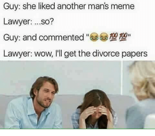 Manly Meme: Guy: she liked another man's meme  Lawyer  ...so?  Guy: and commented  100  Lawyer: wow, I'll get the divorce papers