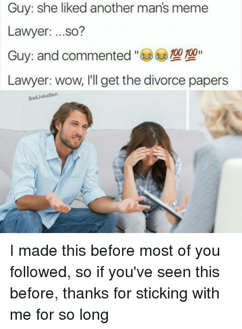 Manly Meme: Guy: she liked another man's meme  Lawyer  ...so?  Guy: and commented  100 100  Lawyer: wow, I'll get the divorce papers  Bad Joke Ben I made this before most of you followed, so if you've seen this before, thanks for sticking with me for so long