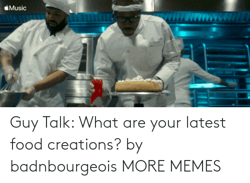 what are: Guy Talk: What are your latest food creations? by badnbourgeois MORE MEMES