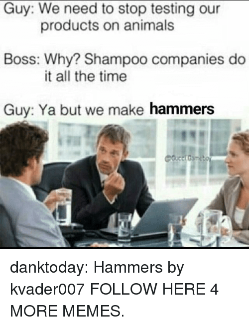 Animals, Dank, and Memes: Guy: We need to stop testing our  Boss: Why? Shampoo companies do  Guy: Ya but we make hammers  products on animals  it all the time danktoday:  Hammers by kvader007 FOLLOW HERE 4 MORE MEMES.