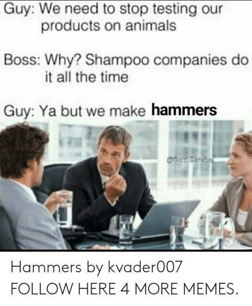 Bossing: Guy: We need to stop testing our  Boss: Why? Shampoo companies do  Guy: Ya but we make hammers  products on animals  it all the time Hammers by kvader007 FOLLOW HERE 4 MORE MEMES.