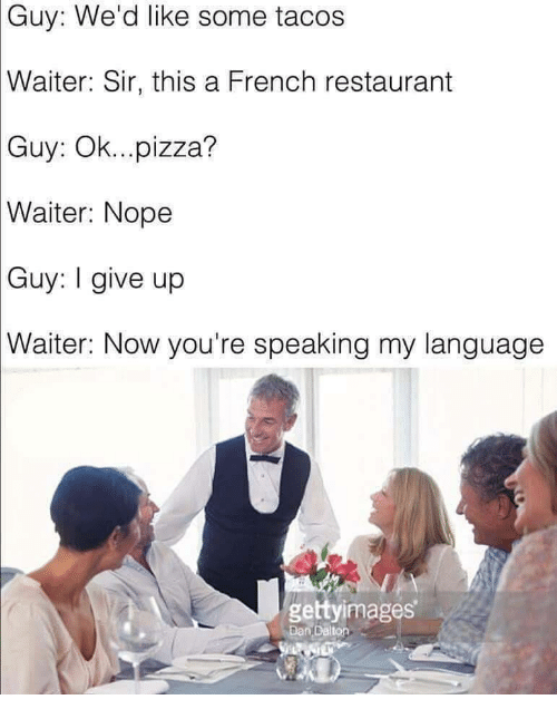 i give up: Guy: We'd like some tacos  Waiter:  Sir, this a French restaurant  Guy:  Ok...pizza?  Waiter:  Nope  Guy:  I give up  Waiter:  Now you're speaking my language  gettyimages