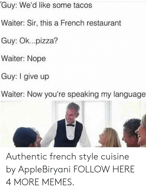 i give up: Guy: We'd like some tacos  Waiter: Sir, this a French restaurant  Guy: Ok...pizza?  Waiter: Nope  Guy: I give up  Waiter: Now you're speaking my language Authentic french style cuisine by AppleBiryani FOLLOW HERE 4 MORE MEMES.