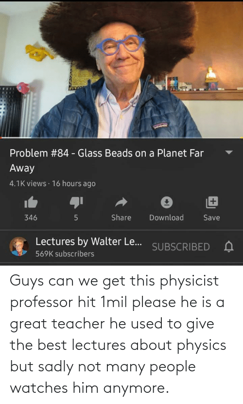 sadly: Guys can we get this physicist professor hit 1mil please he is a great teacher he used to give the best lectures about physics but sadly not many people watches him anymore.