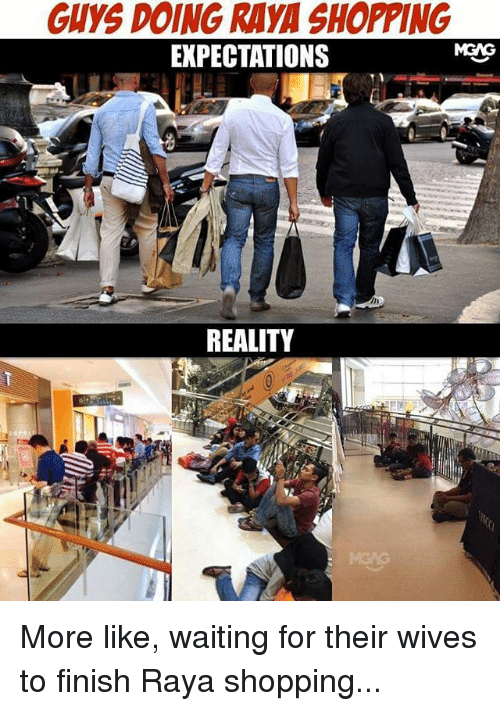 Their Wives: GUYS DOING RAYA SHOPPING  MGNG  EXPECTATIONS  REALITY More like, waiting for their wives to finish Raya shopping...