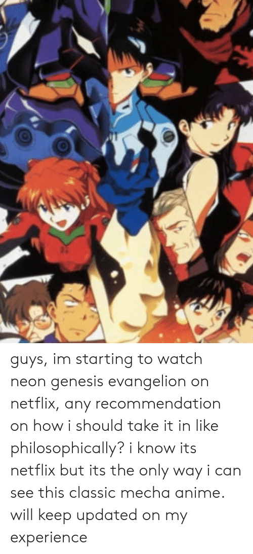 Anime, Netflix, and Neon Genesis Evangelion: guys, im starting to watch neon genesis evangelion on netflix, any recommendation on how i should take it in like philosophically? i know its netflix but its the only way i can see this classic mecha anime. will keep updated on my experience