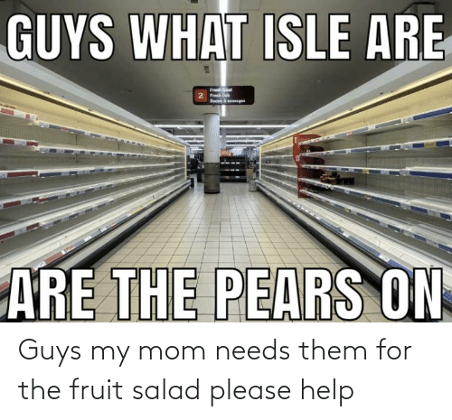 Help, Mom, and Fruit: Guys my mom needs them for the fruit salad please help