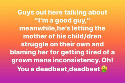 "Good Guy: Guys out here talking about  ""I'm a good guy,""  meanwhile,he's letting the  mother of his child/dren  struggle on their own and  blaming her for getting tired of a  grown mans inconsistency. Oh!  You a deadbeat,deadbeat"
