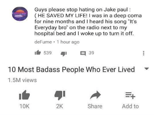 """Life, Radio, and Hospital: Guys please stop hating on Jake paul:  (HE SAVED MY LIFE! I was in a deep coma  for nine months and I heard his song """"It's  Everyday bro"""" on the radio next to my  hospital bed and I woke up to turn it off  deFume 1 hour ago  53939  10 Most Badass People Who Ever Lived  1.5M views  ▼  10K  2K  Share  Add to"""