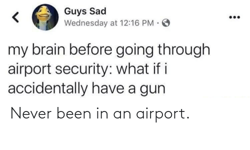 gun: Guys Sad  Wednesday at 12:16 PM.  my brain before going through  airport security: what if i  accidentally have a gun Never been in an airport.
