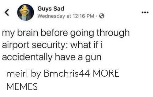 gun: Guys Sad  Wednesday at 12:16 PM O  my brain before going through  airport security: what i i  accidentally have a gun meirl by Bmchris44 MORE MEMES
