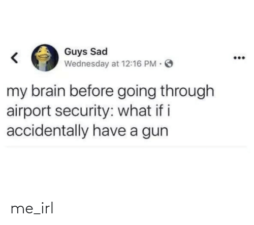 gun: Guys Sad  Wednesday at 12:16 PM O  my brain before going through  airport security: what if i  accidentally have a gun me_irl