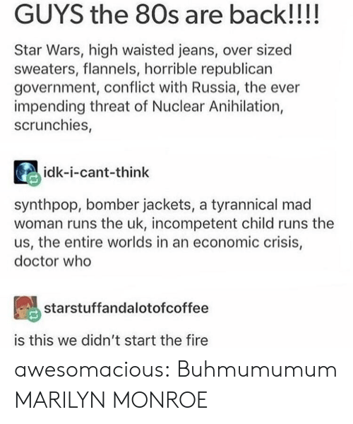 economic: GUYS the 80s are back!!!!  Star Wars, high waisted jeans, over sized  sweaters, flannels, horrible republican  government, conflict with Russia, the ever  impending threat of Nuclear Anihilation,  scrunchies,  idk-i-cant-think  synthpop, bomber jackets, a tyrannical mad  woman runs the uk, incompetent child runs the  us, the entire worlds in an economic crisis,  doctor who  starstuffandalotofcoffee  is this we didn't start the fire awesomacious:  Buhmumumum MARILYN MONROE