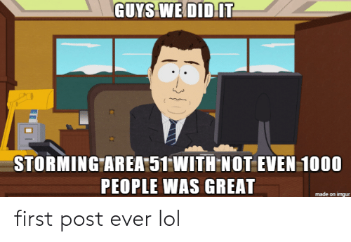 area 51: GUYS WE DIDIT  STORMING AREA 51 WITH NOT EVEN 1000  PEOPLE WAS GREAT  made on imgur first post ever lol