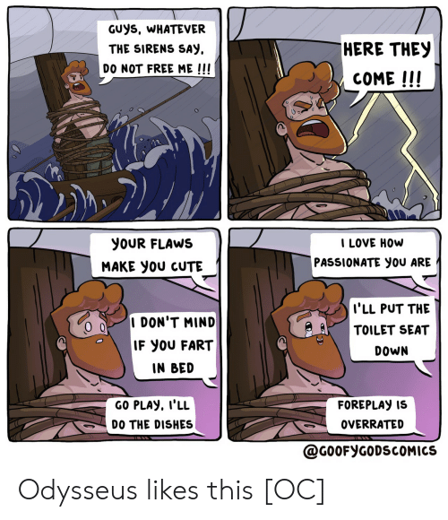 sirens: GUYS, WHATEVER  HERE THEY  THE SIRENS SAY  DO NOT FREE ME !!!  COME !!!  I LOVE HOW  YOUR FLAWS  PASSIONATE yOU ARE  MAKE yOU CUTE  I'LL PUT THE  I DON'T MIND  TOILET SEAT  IF YOU FART  DOWN  IN BED  GO PLAY, I'LL  FOREPLAY IS  OVERRATED  DO THE DISHES  @G0OFYGODSCOMICS Odysseus likes this [OC]