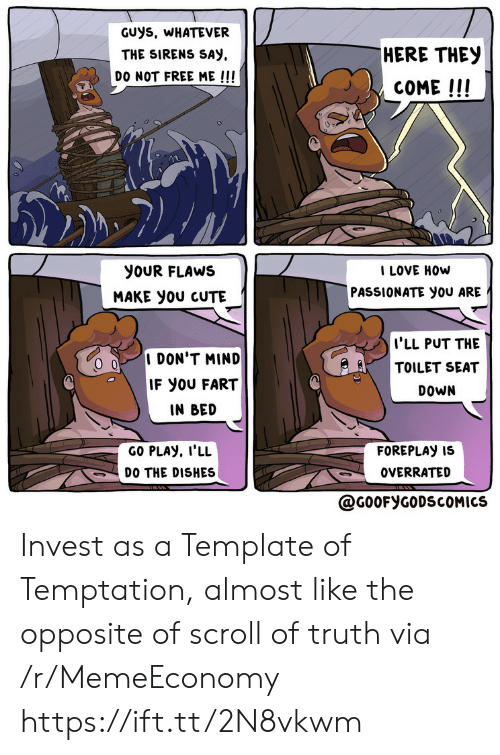sirens: GUys, WHATEVER  HERE THEY  THE SIRENS SAY  DO NOT FREE ME !!!  COME!!!  I LOVE HOW  PASSIONATE you ARE  yoUR FLAWS  MAKE yoU CUTE  I'LL PUT THE  TOILET SEAT  I DON'T MIND  IF YOU FART  DOWN  IN BED  GO PLAY, I'LL  FOREPLAY IS  DO THE DISHES  OVERRATED  @G0OFYGODSCOMICS Invest as a Template of Temptation, almost like the opposite of scroll of truth via /r/MemeEconomy https://ift.tt/2N8vkwm