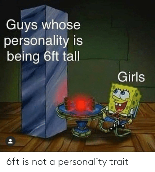 tall: Guys whose  personality is  being 6ft tall  Girls 6ft is not a personality trait