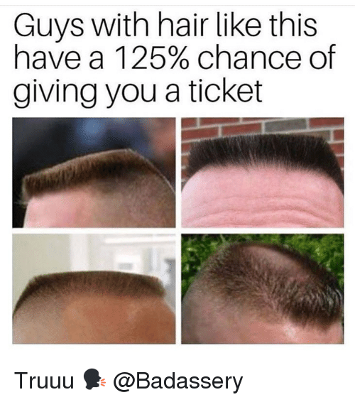 Memes, Hair, and 🤖: Guys with hair like this  have a 1 25% chance of  giving you a ticket Truuu 🗣 @Badassery