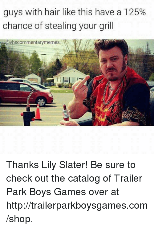 Memes, Shopping, and Trailer Park Boys: guys with hair like this have a 125%  chance of stealing your grill  avhscommentarymemes Thanks Lily Slater! Be sure to check out the catalog of Trailer Park Boys Games over at http://trailerparkboysgames.com/shop.