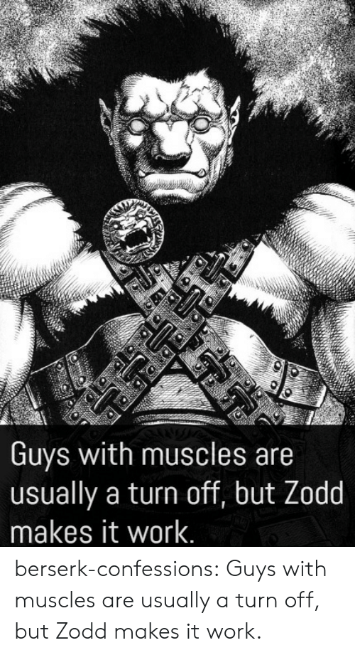 It Work: Guys with muscles are  usually a turn off, but Zodd  makes it work. berserk-confessions:  Guys with muscles are usually a turn off, but Zodd makes it work.
