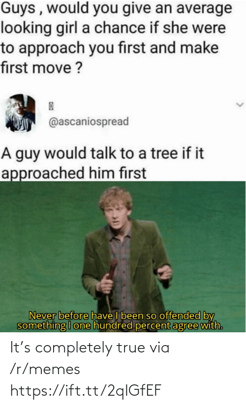 Hundred: Guys , would you give an average  looking girl a chance if she were  to approach you first and make  first move ?  @ascaniospread  A guy would talk to a tree if it  approached him first  Never before have I been so offended by  something I one hundred percent agree with. It's completely true via /r/memes https://ift.tt/2qIGfEF