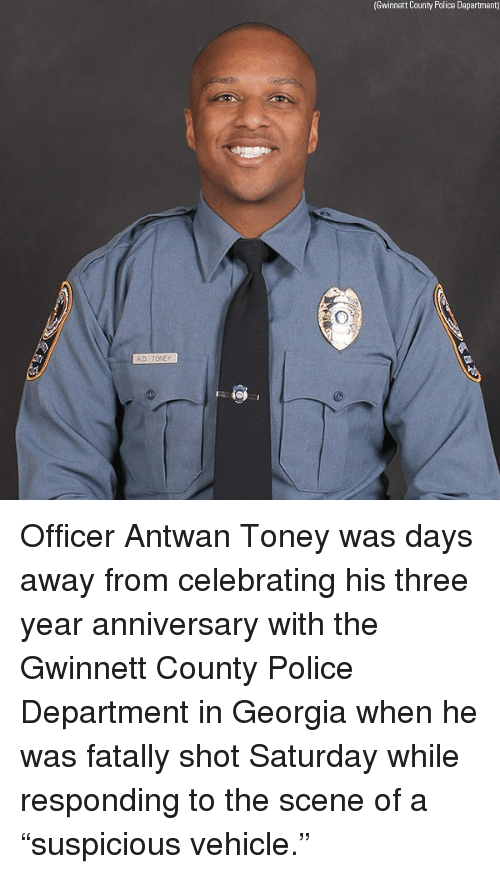 "Memes, Police, and Georgia: (Gwinnett County Police Dapartment) Officer Antwan Toney was days away from celebrating his three year anniversary with the Gwinnett County Police Department in Georgia when he was fatally shot Saturday while responding to the scene of a ""suspicious vehicle."""