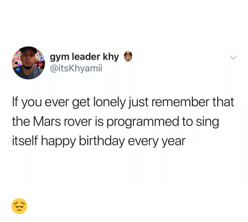 Birthday, Gym, and Happy Birthday: gym leader khy  @itsKhyamii  If you ever get lonely just remember that  the Mars rover is programmed to sing  itself happy birthday every year 😔