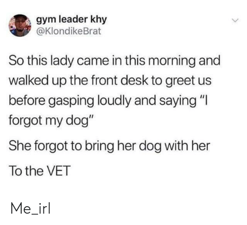 """Gym, Desk, and Irl: gym leader khy  @KlondikeBrat  So this lady came in this morning and  walked up the front desk to greet us  before gasping loudly and saying """"I  forgot my dog""""  She forgot to bring her dog with her  To the VET Me_irl"""
