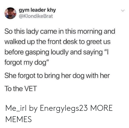 """Dank, Gym, and Memes: gym leader khy  @KlondikeBrat  So this lady came in this morning and  walked up the front desk to greet us  before gasping loudly and saying """"I  forgot my dog""""  She forgot to bring her dog with her  To the VET Me_irl by Energylegs23 MORE MEMES"""